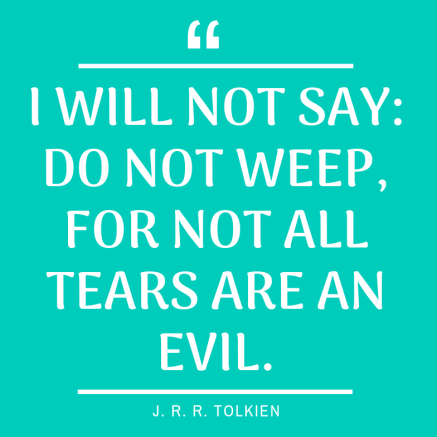 I will not say_ do not weep; for not all tears are an evil